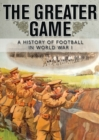 Image for The greater game  : a history of football in World War I