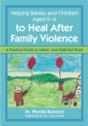Image for Helping babies and children aged 0-6 to heal after family violence: a practical guide to infant- and child-led work