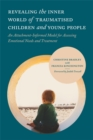 Image for Revealing the inner world of traumatized children: an attachment-informed model for assessing emotional needs and treatment