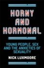 Image for Horny and hormonal: young people, sex and the anxieties of sexuality