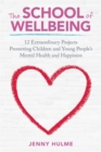 Image for The school of wellbeing: 12 extraordinary projects promoting children and young people's mental health and happiness