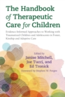 Image for The handbook of therapeutic care for children: evidence-informed approaches to working with traumatized children and adolescents in foster, relative and adoptive care
