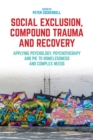 Image for Social exclusion, compound trauma and recovery: applying psychology, psychotherapy and PIE to homelessness and complex needs