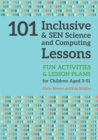 Image for 101 inclusive and SEN science and computing lessons: fun activities and lesson plans for children aged 3-11