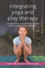 Image for Integrating yoga and play therapy: the mind body approach for healing adverse childhood experiences