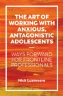 Image for The art of working with anxious, antagonistic adolescents: ways forward for frontline professionals