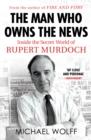 Image for The man who owns the news  : inside the secret world of Rupert Murdoch