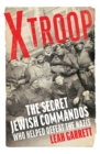 Image for X Troop  : the secret Jewish commandos who helped defeat the Nazis