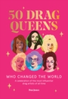 Image for 50 drag queens who changed the world  : a celebration of the most influential drag artists of all time