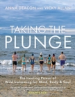 Image for Taking the plunge  : the healing power of wild swimming for mind, body & soul