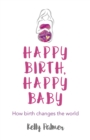 Image for Happy birth happy baby: how birth changes the world