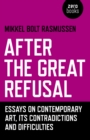 Image for After the great refusal  : essays on contemporary art, its contradictions and difficulties