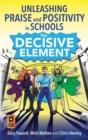 Image for The decisive element  : unleashing praise and positivity in schools