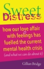 Image for Sweet distress  : how our love affair with feelings has fuelled the current mental health crisis (and what we can do about it)
