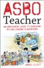 ASBO teacher  : an irreverent guide to surviving in challenging classrooms - Elliott, Samuel