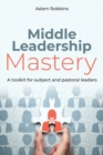 Middle leadership mastery  : a toolkit for subject and pastoral leaders - Robbins, Adam