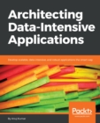 Image for Architecting Data-Intensive Applications: Develop scalable, data-intensive, and robust applications the smart way