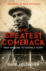 Image for The greatest comeback  : from genocide to football glory - the story of Bâela Guttman