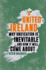 Image for A United Ireland : Why Unification is Inevitable and How it Will Come About
