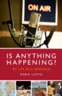Image for Is anything happening?: my life as a newsman