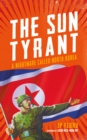 Image for The sun tyrant: a nightmare called North Korea