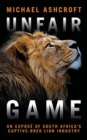 Image for Unfair game  : an investigation into South Africa's captive-bred lion industry