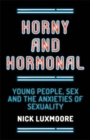 Image for Horny and hormonal  : young people, sex and the anxieties of sexuality