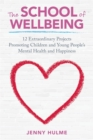 Image for The school of wellbeing  : 12 extraordinary projects promoting children and young people's mental health and happiness