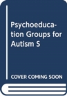 Image for PSYCHOEDUCATION GROUPS FOR AUTISM S