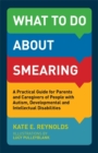 Image for What to do about smearing  : a practical guide for parents and caregivers of people with autism, developmental and intellectual disabilities