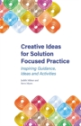 Image for Creative ideas for solution focused practice  : inspiring guidance, ideas and activities