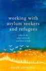 Image for Working with asylum seekers and refugees  : what to do, what not to do, and how to help