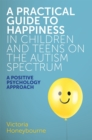 Image for A practical guide to happiness in children and teens on the autism spectrum  : a positive psychology approach