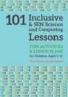 Image for 101 inclusive and SEN science and computing lessons  : fun activities and lesson plans for children aged 3-11