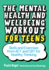Image for The mental health and wellbeing workout for teens  : skills and exercises from ACT and CBT for healthy thinking