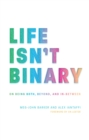 Image for Life isn't binary  : on being both, beyond, and in-between
