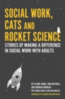 Image for Social work, cats and rocket science  : stories of making a difference in social work with adults