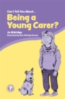 Image for Can I tell you about being a young carer?  : a guide for friends, family and professionals