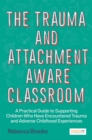 Image for The trauma and attachment-aware classroom  : a practical guide to supporting children who have encountered trauma and adverse childhood experiences