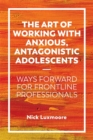 Image for The art of working with anxious, antagonistic adolescents  : ways forward for frontline professionals