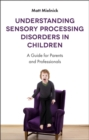 Image for Understanding sensory processing disorders in children  : a guide for parents and professionals