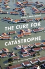 Image for The cure for catastrophe  : how we can stop manufacturing natural disasters