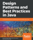 Image for Design patterns and best practices in Java: a comprehensive guide to building smart and reusable code in Java