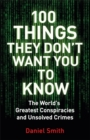 Image for 100 things they don't want you to know  : the world's greatest conspiracies and unsolved crimes