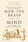 Image for How the brain lost its mind  : sex, hysteria, and the riddle of mental illness
