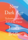 Image for New dark age  : technology and the end of the future