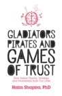Image for Gladiators, pirates and games of trust  : how game theory, strategy and probability rule our lives