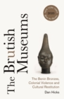 Image for The Brutish Museums: The Benin Bronzes, Colonial Violence and Cultural Restitution