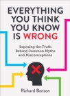 Image for Everything you think you know is wrong: exposing the truth behind common myths and misconceptions