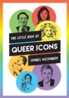 Image for The little book of queer icons  : the inspiring true stories behind groundbreaking LGBTQ+ icons
